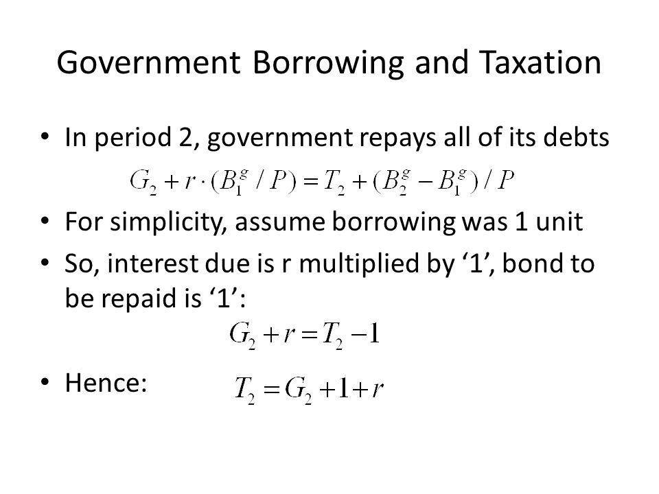 Government Borrowing and Taxation In period 2, government repays all of its debts For simplicity, assume borrowing was 1 unit So, interest due is r mu