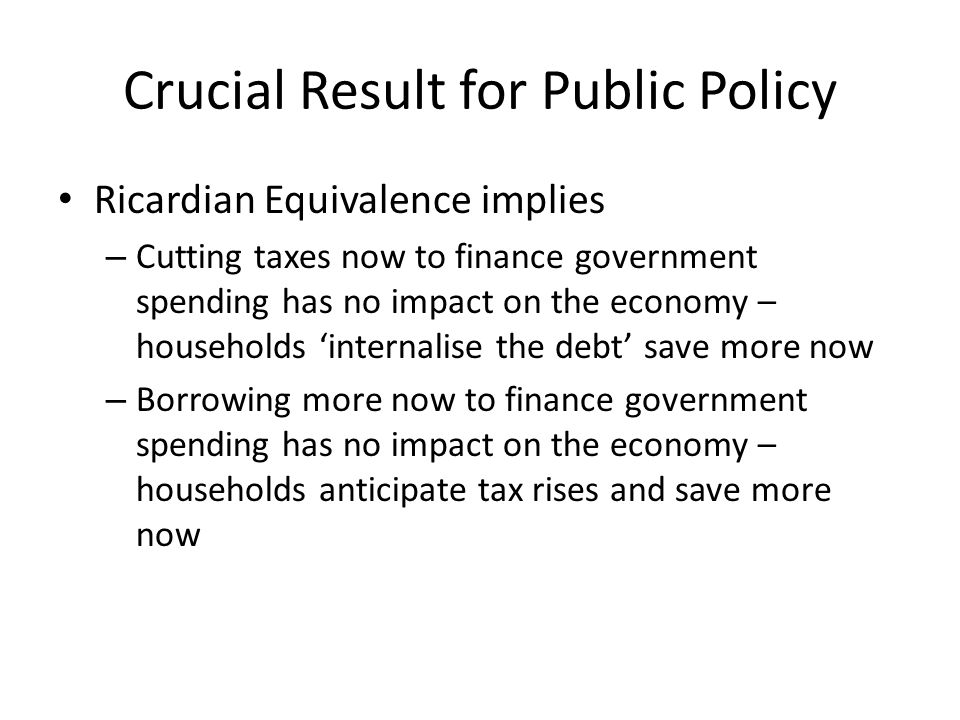 Crucial Result for Public Policy Ricardian Equivalence implies – Cutting taxes now to finance government spending has no impact on the economy – house