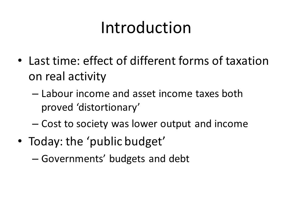 Introduction Last time: effect of different forms of taxation on real activity – Labour income and asset income taxes both proved distortionary – Cost