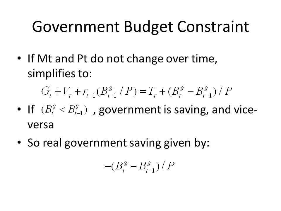Government Budget Constraint If Mt and Pt do not change over time, simplifies to: If, government is saving, and vice- versa So real government saving