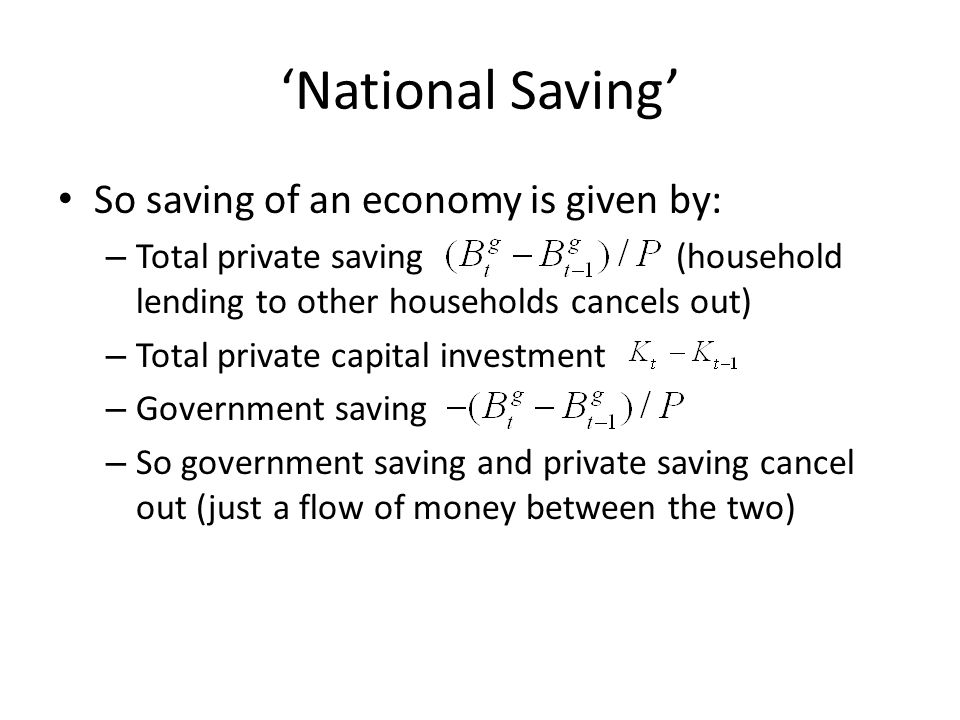 National Saving So saving of an economy is given by: – Total private saving (household lending to other households cancels out) – Total private capita
