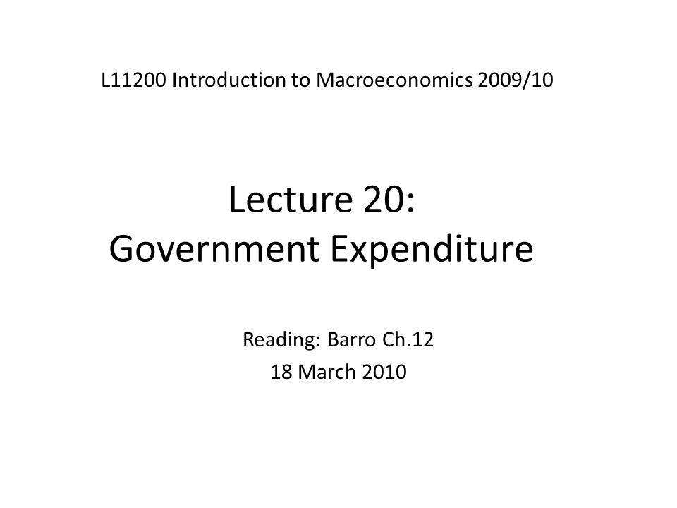 Lecture 20: Government Expenditure L11200 Introduction to Macroeconomics 2009/10 Reading: Barro Ch.12 18 March 2010