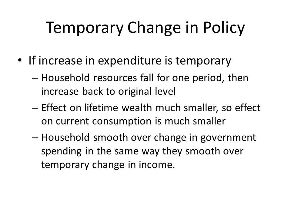 Temporary Change in Policy If increase in expenditure is temporary – Household resources fall for one period, then increase back to original level – E