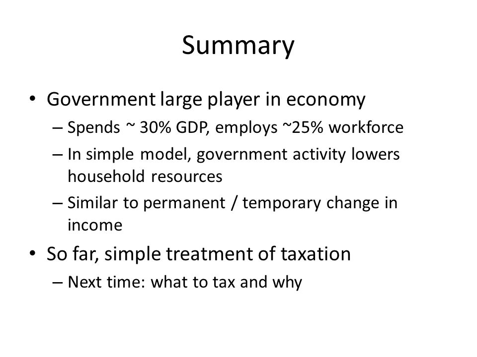 Summary Government large player in economy – Spends ~ 30% GDP, employs ~25% workforce – In simple model, government activity lowers household resource