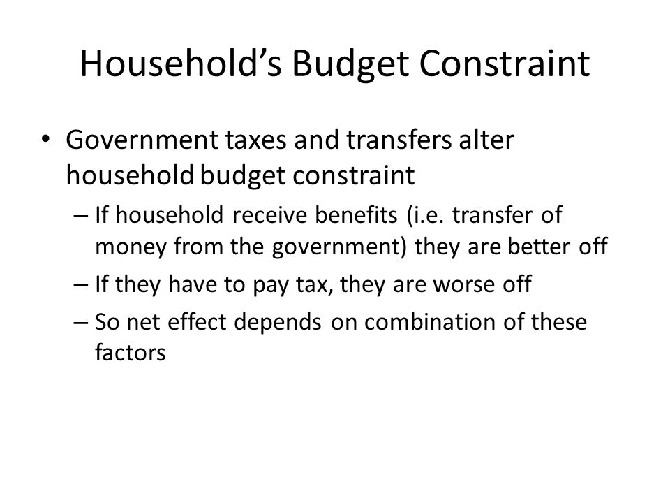 Households Budget Constraint Government taxes and transfers alter household budget constraint – If household receive benefits (i.e. transfer of money