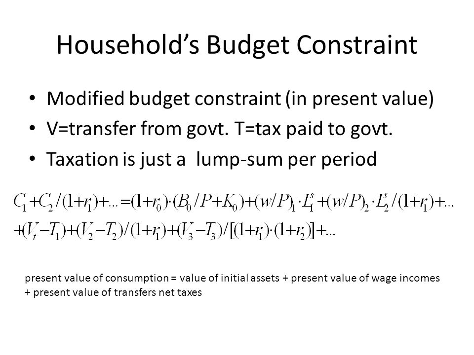 Households Budget Constraint Modified budget constraint (in present value) V=transfer from govt. T=tax paid to govt. Taxation is just a lump-sum per p