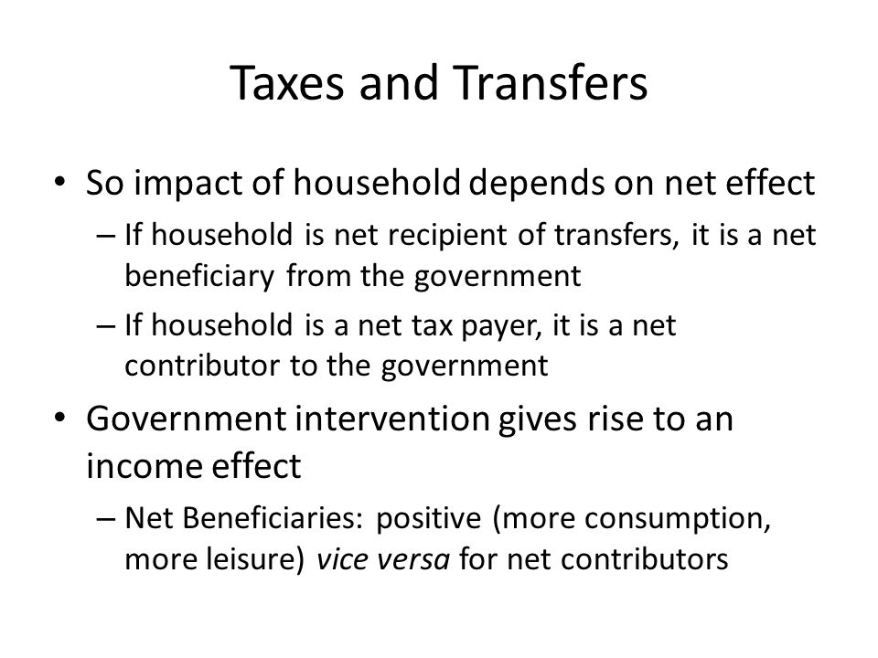 Taxes and Transfers So impact of household depends on net effect – If household is net recipient of transfers, it is a net beneficiary from the govern