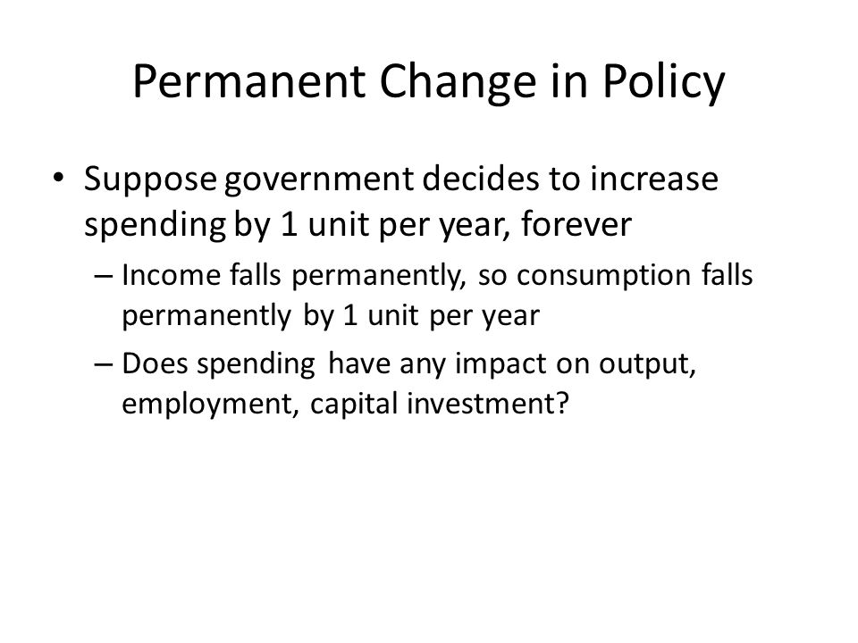 Permanent Change in Policy Suppose government decides to increase spending by 1 unit per year, forever – Income falls permanently, so consumption fall