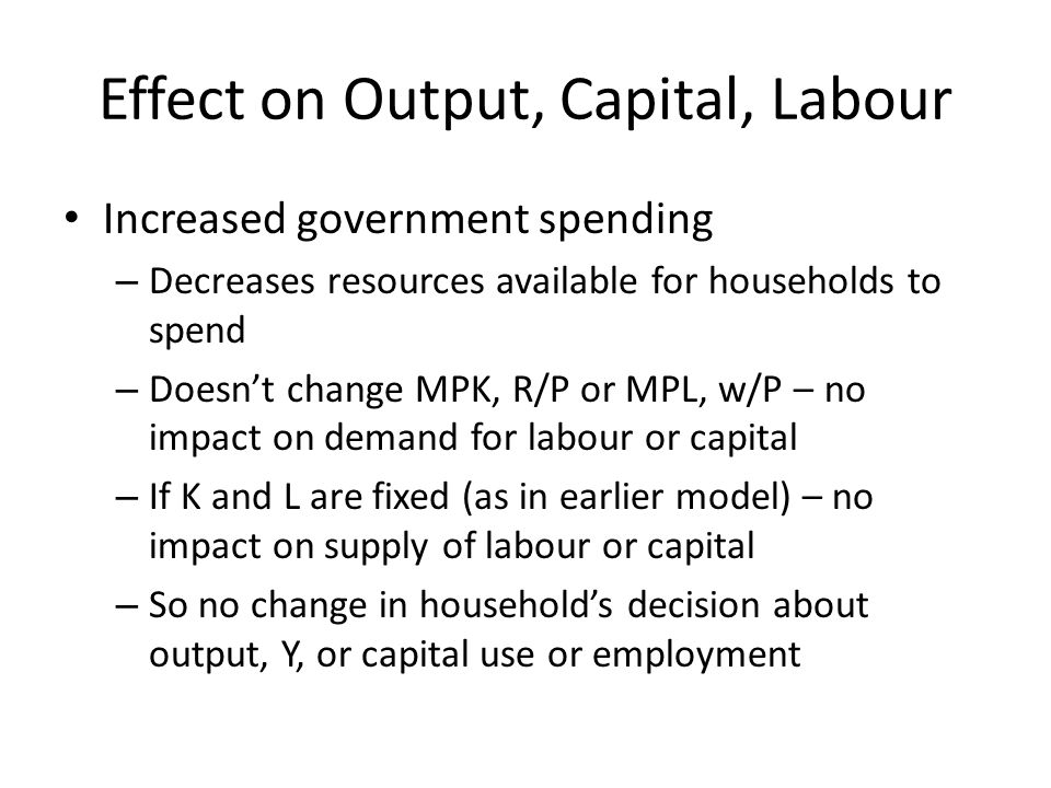 Effect on Output, Capital, Labour Increased government spending – Decreases resources available for households to spend – Doesnt change MPK, R/P or MP