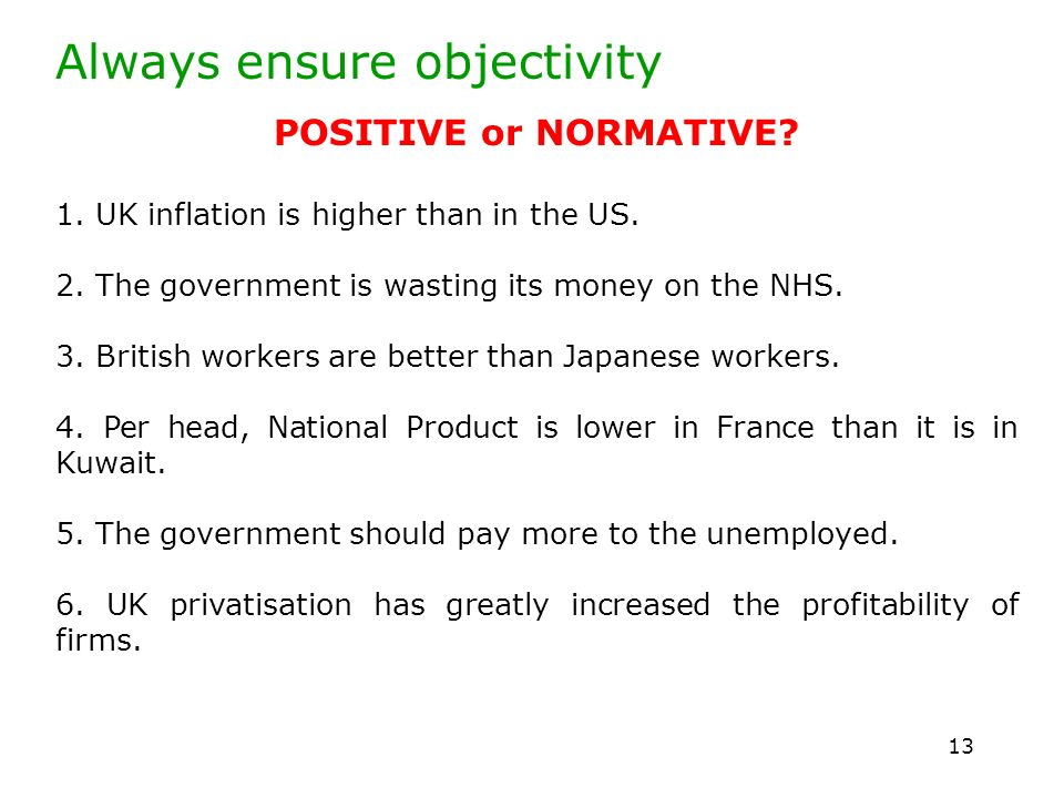 13 Always ensure objectivity POSITIVE or NORMATIVE? 1. UK inflation is higher than in the US. 2. The government is wasting its money on the NHS. 3. Br