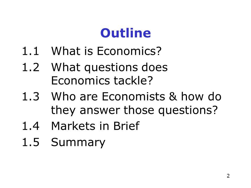2 Outline 1.1What is Economics. 1.2What questions does Economics tackle.