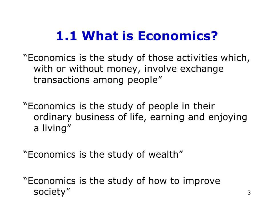 3 1.1 What is Economics? Economics is the study of those activities which, with or without money, involve exchange transactions among people Economics