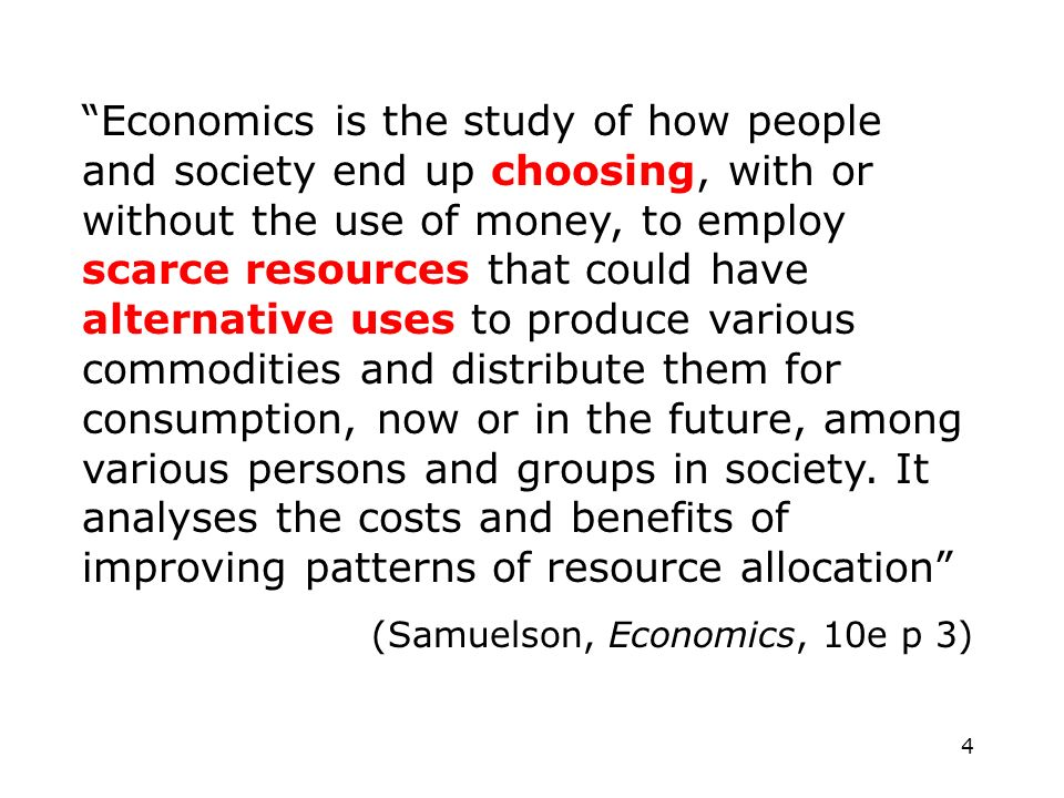 5 Economics is the study of how people and societies deal with scarcity (Morgan, Katz and Rosen Microeconomics p 2) Cant satisfy all our desires thus we have to forgo some things.