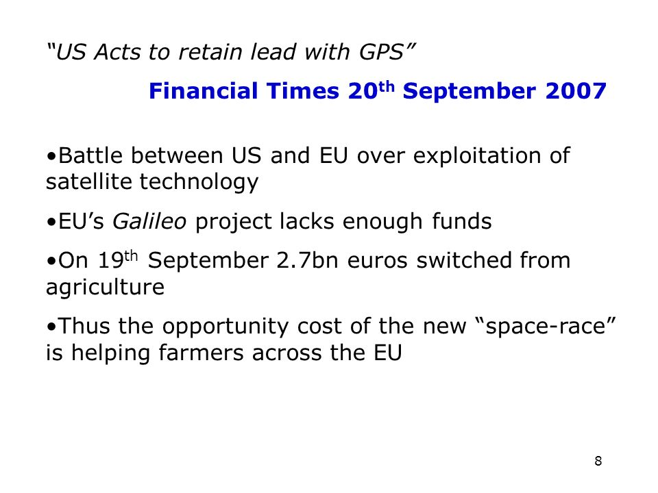 8 US Acts to retain lead with GPS Financial Times 20 th September 2007 Battle between US and EU over exploitation of satellite technology EUs Galileo project lacks enough funds On 19 th September 2.7bn euros switched from agriculture Thus the opportunity cost of the new space-race is helping farmers across the EU