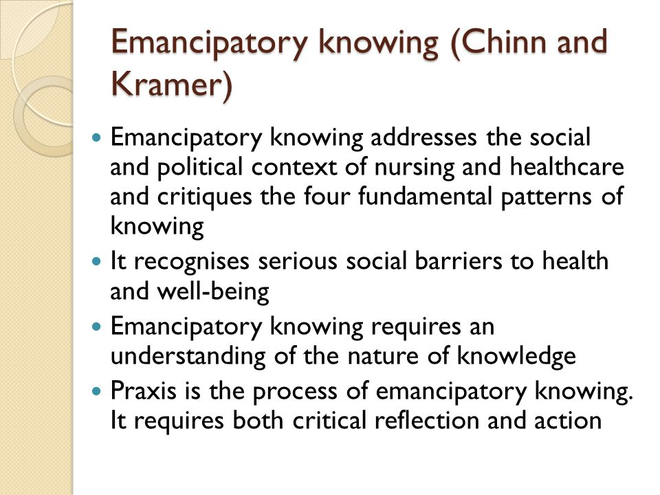 Emancipatory knowing (Chinn and Kramer) Emancipatory knowing addresses the social and political context of nursing and healthcare and critiques the four fundamental patterns of knowing It recognises serious social barriers to health and well-being Emancipatory knowing requires an understanding of the nature of knowledge Praxis is the process of emancipatory knowing.