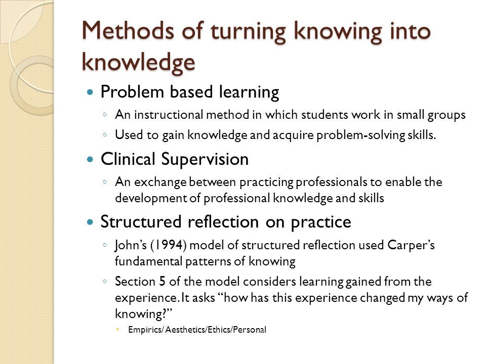 Methods of turning knowing into knowledge Problem based learning An instructional method in which students work in small groups Used to gain knowledge and acquire problem-solving skills.