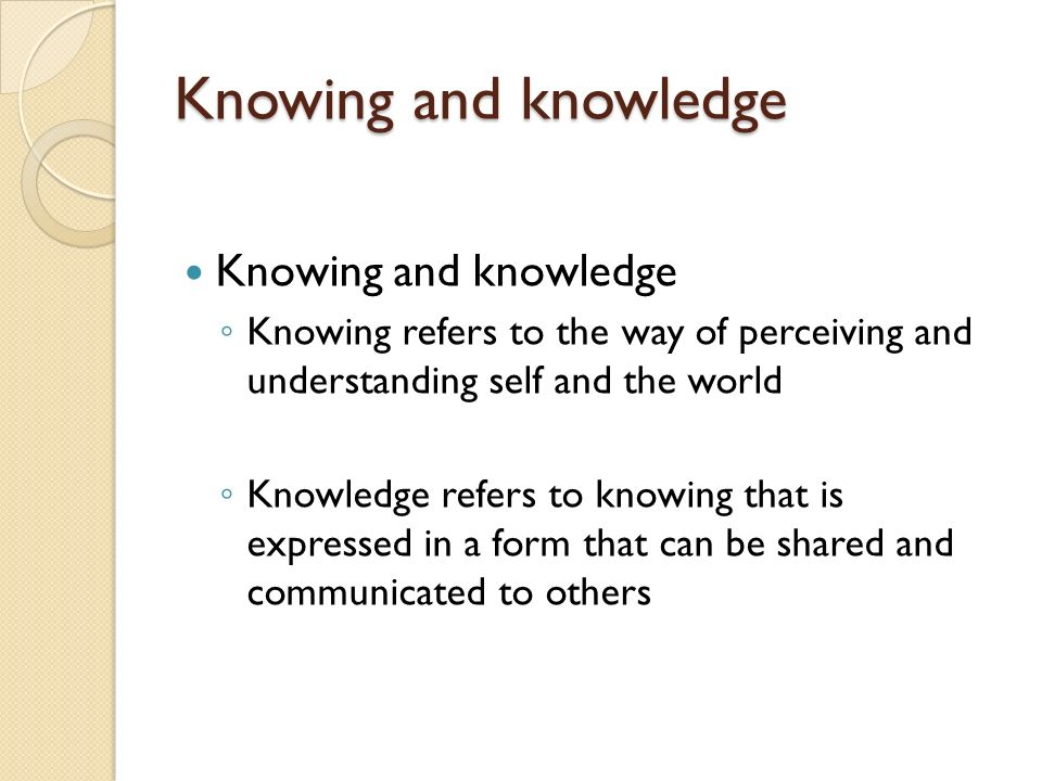 Knowing and knowledge Knowing refers to the way of perceiving and understanding self and the world Knowledge refers to knowing that is expressed in a form that can be shared and communicated to others