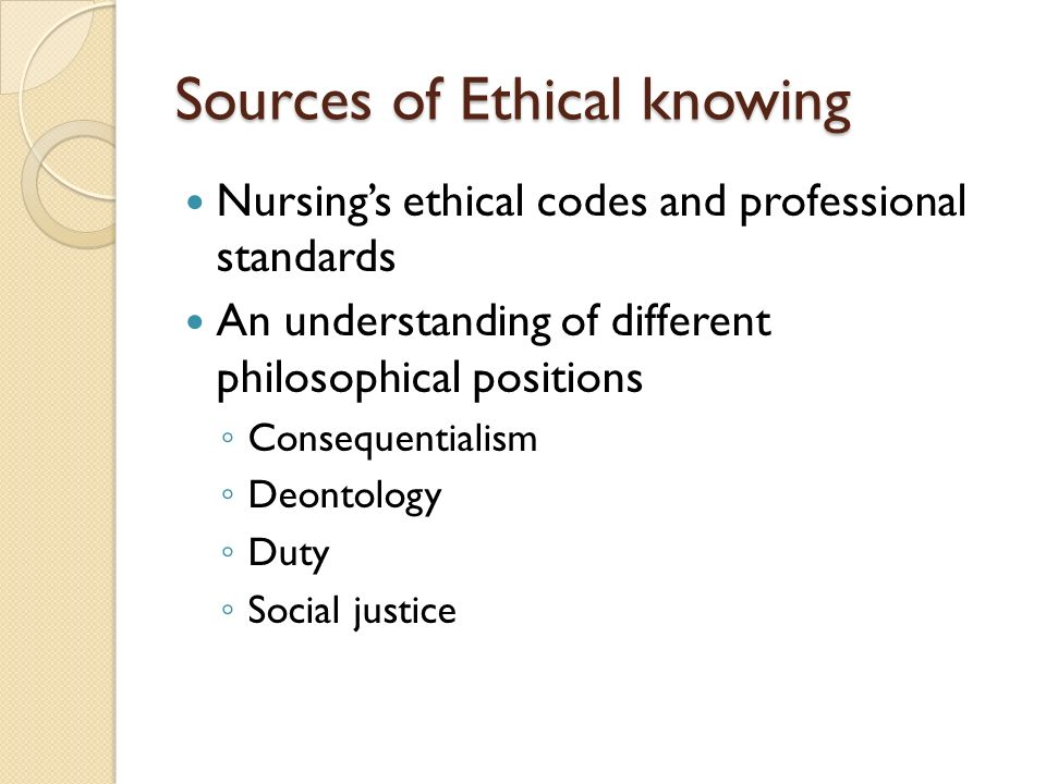 Sources of Ethical knowing Nursings ethical codes and professional standards An understanding of different philosophical positions Consequentialism Deontology Duty Social justice