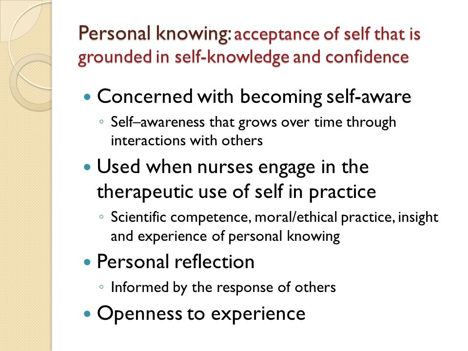 Personal knowing: acceptance of self that is grounded in self-knowledge and confidence Concerned with becoming self-aware Self–awareness that grows over time through interactions with others Used when nurses engage in the therapeutic use of self in practice Scientific competence, moral/ethical practice, insight and experience of personal knowing Personal reflection Informed by the response of others Openness to experience
