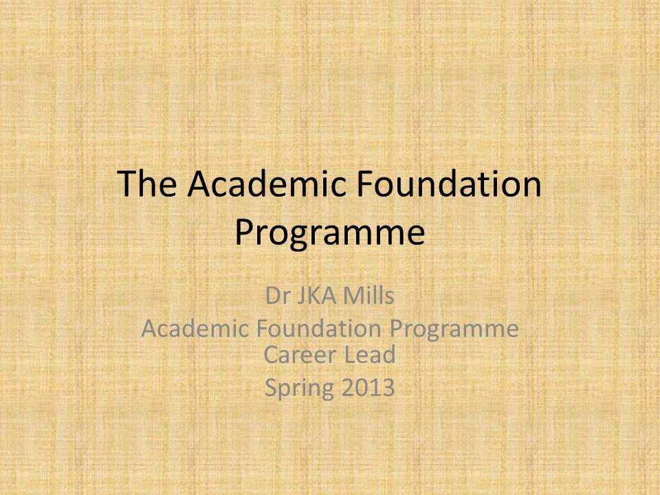 The Academic Foundation Programme Dr JKA Mills Academic Foundation Programme Career Lead Spring 2013