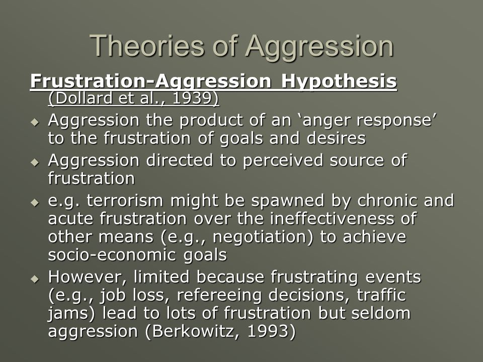 Theories of Aggression Frustration-Aggression Hypothesis (Dollard et al., 1939) Aggression the product of an anger response to the frustration of goal