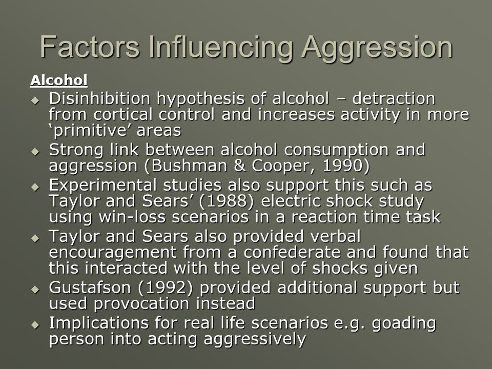 Factors Influencing Aggression Alcohol Disinhibition hypothesis of alcohol – detraction from cortical control and increases activity in more primitive