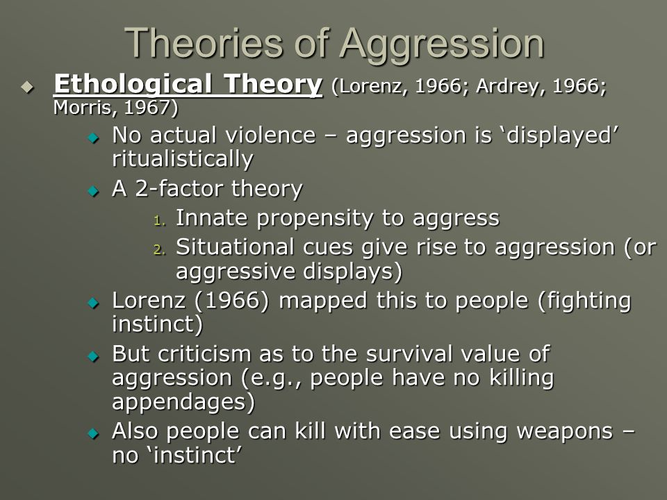 Theories of Aggression Ethological Theory (Lorenz, 1966; Ardrey, 1966; Morris, 1967) Ethological Theory (Lorenz, 1966; Ardrey, 1966; Morris, 1967) No