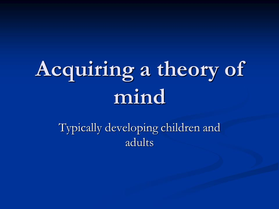 Acquiring a theory of mind Typically developing children and adults