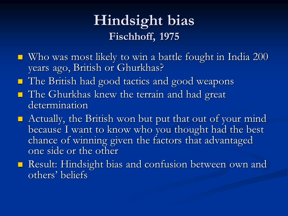 Hindsight bias Fischhoff, 1975 Who was most likely to win a battle fought in India 200 years ago, British or Ghurkhas.