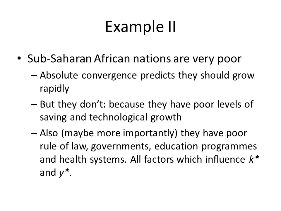 Example II Sub-Saharan African nations are very poor – Absolute convergence predicts they should grow rapidly – But they dont: because they have poor