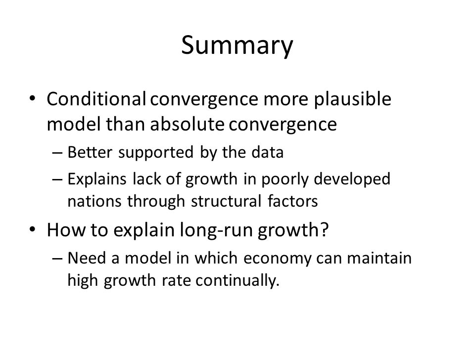 Summary Conditional convergence more plausible model than absolute convergence – Better supported by the data – Explains lack of growth in poorly deve