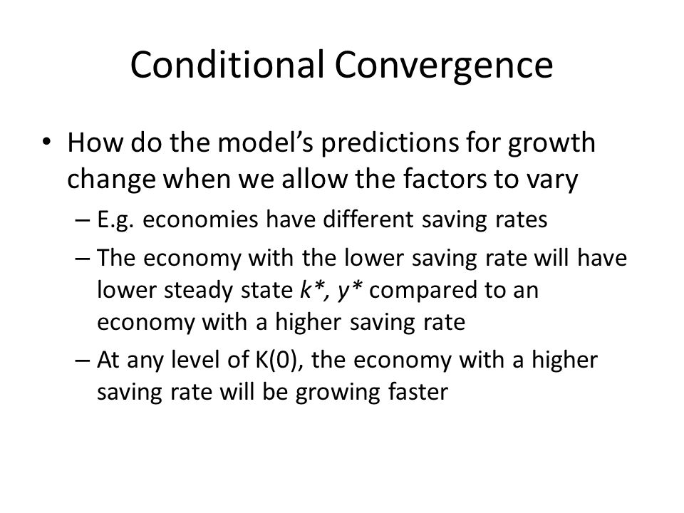 Conditional Convergence How do the models predictions for growth change when we allow the factors to vary – E.g. economies have different saving rates