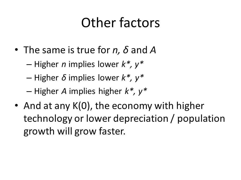 Other factors The same is true for n, δ and A – Higher n implies lower k*, y* – Higher δ implies lower k*, y* – Higher A implies higher k*, y* And at