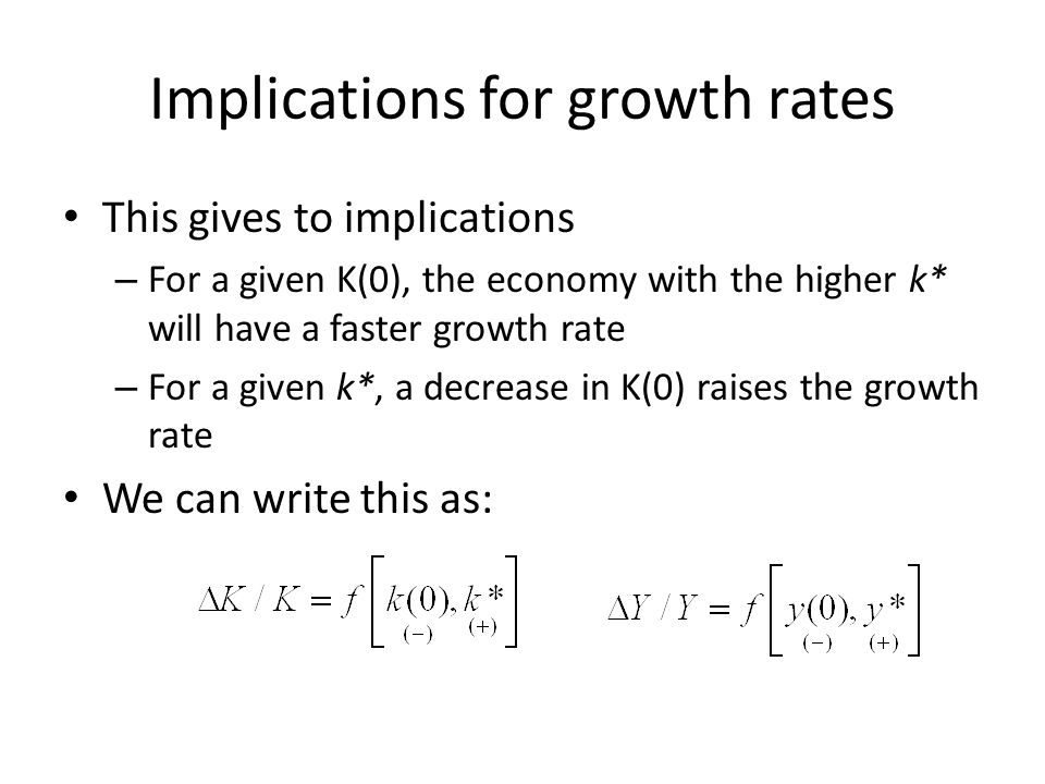 Implications for growth rates This gives to implications – For a given K(0), the economy with the higher k* will have a faster growth rate – For a giv