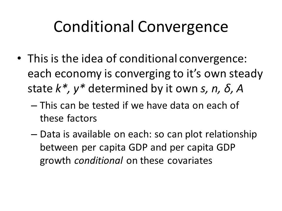 Conditional Convergence This is the idea of conditional convergence: each economy is converging to its own steady state k*, y* determined by it own s,