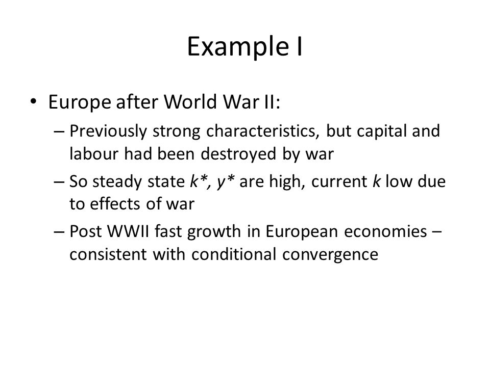 Example I Europe after World War II: – Previously strong characteristics, but capital and labour had been destroyed by war – So steady state k*, y* ar
