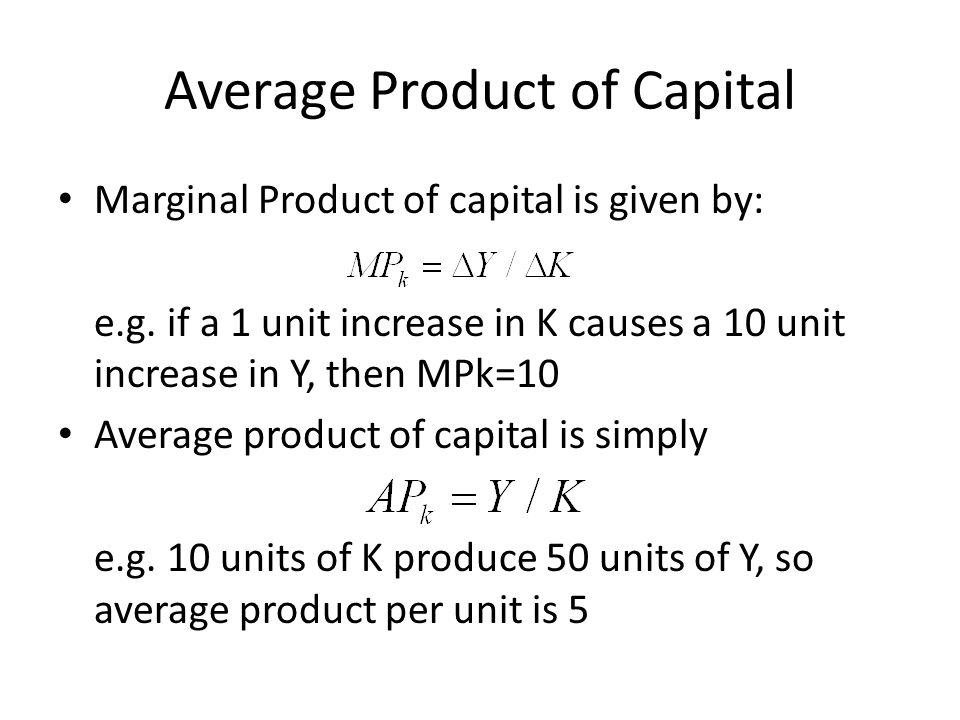 Average Product of Capital Marginal Product of capital is given by: e.g. if a 1 unit increase in K causes a 10 unit increase in Y, then MPk=10 Average