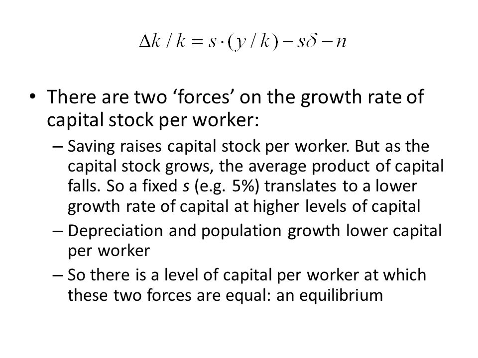 There are two forces on the growth rate of capital stock per worker: – Saving raises capital stock per worker. But as the capital stock grows, the ave
