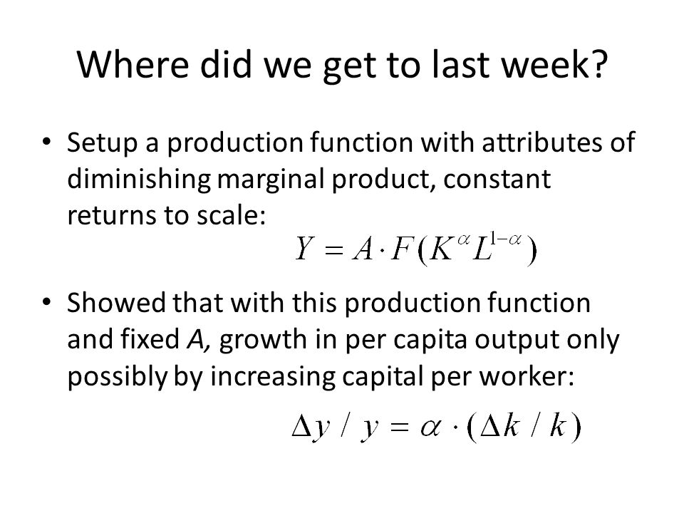Where did we get to last week? Setup a production function with attributes of diminishing marginal product, constant returns to scale: Showed that wit