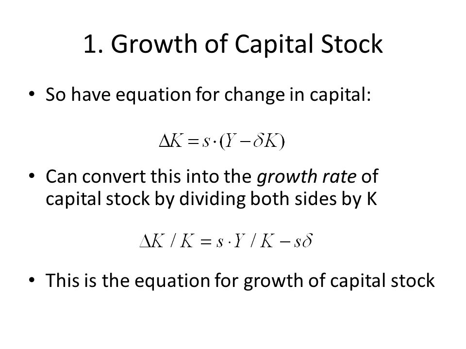 1. Growth of Capital Stock So have equation for change in capital: Can convert this into the growth rate of capital stock by dividing both sides by K