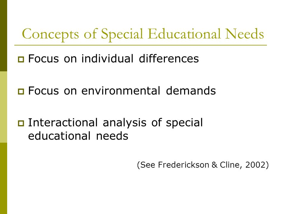 Concepts of Special Educational Needs Focus on individual differences Focus on environmental demands Interactional analysis of special educational nee