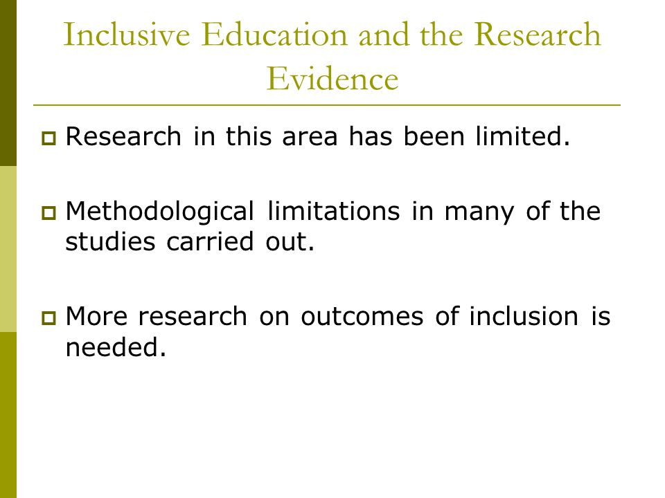 Inclusive Education and the Research Evidence Research in this area has been limited. Methodological limitations in many of the studies carried out. M