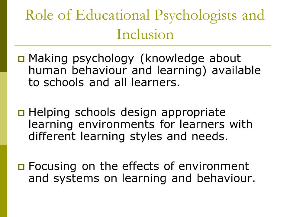 Role of Educational Psychologists and Inclusion Making psychology (knowledge about human behaviour and learning) available to schools and all learners