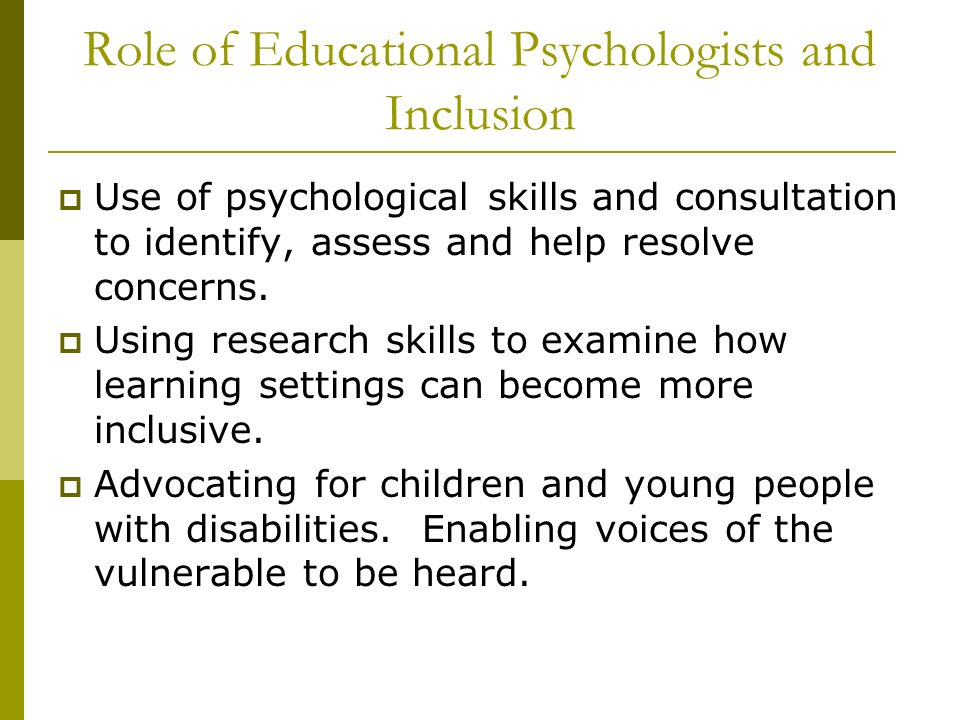 Role of Educational Psychologists and Inclusion Use of psychological skills and consultation to identify, assess and help resolve concerns. Using rese