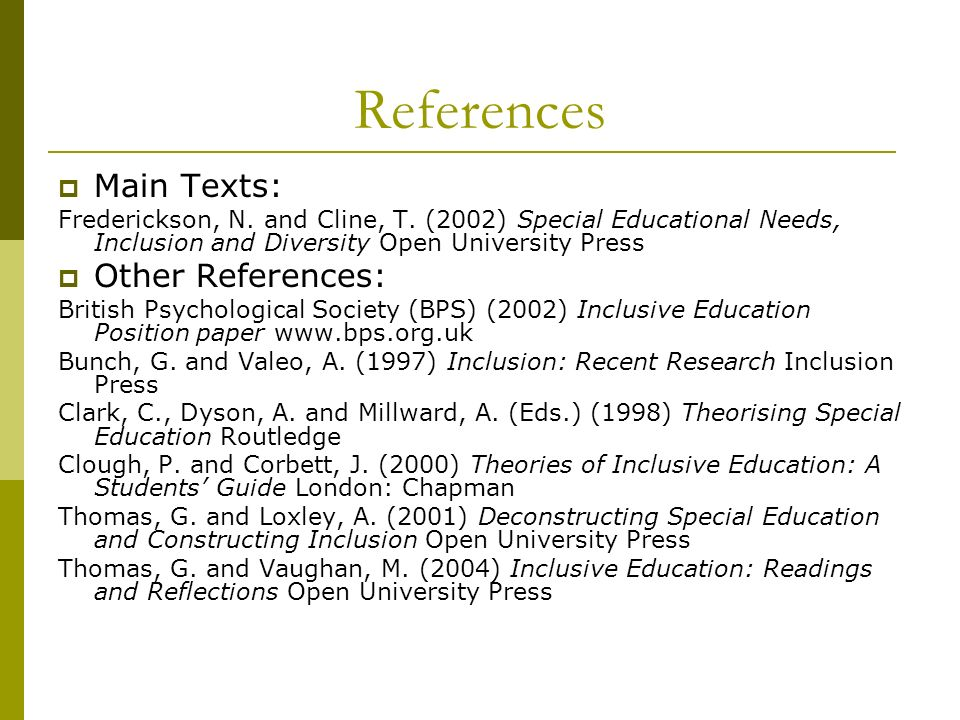 References Main Texts: Frederickson, N. and Cline, T. (2002) Special Educational Needs, Inclusion and Diversity Open University Press Other References