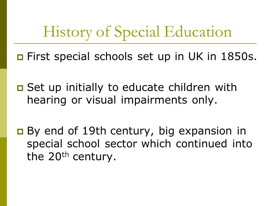History of Special Education First special schools set up in UK in 1850s. Set up initially to educate children with hearing or visual impairments only