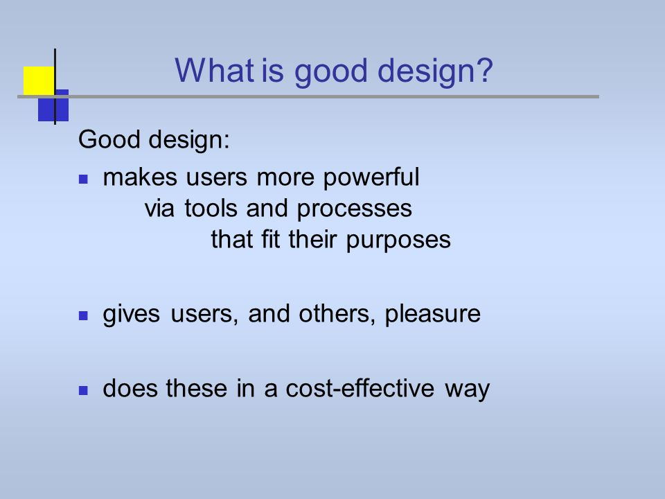 What is good design? Good design: makes users more powerful via tools and processes that fit their purposes gives users, and others, pleasure does the