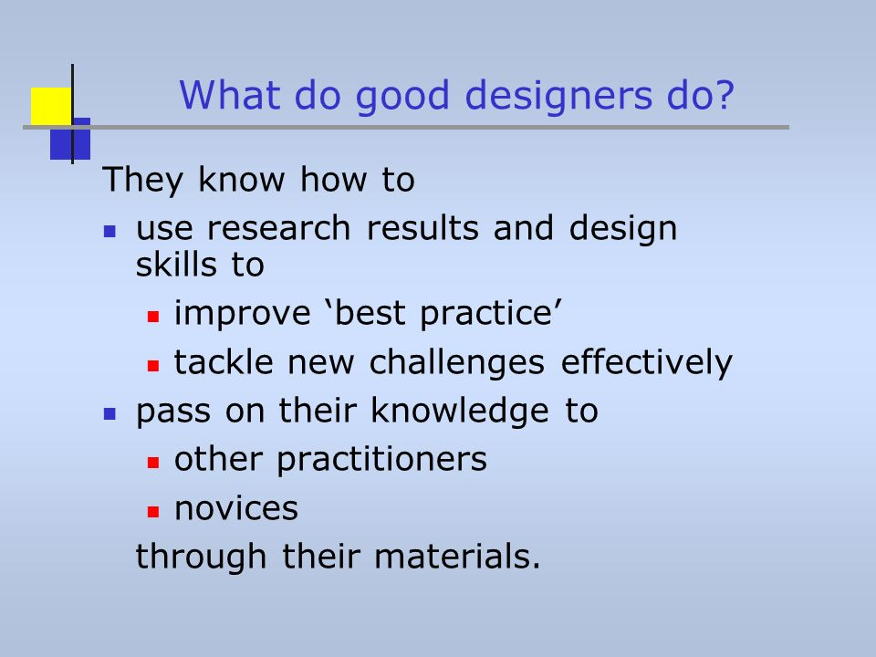 What do good designers do? They know how to use research results and design skills to improve best practice tackle new challenges effectively pass on
