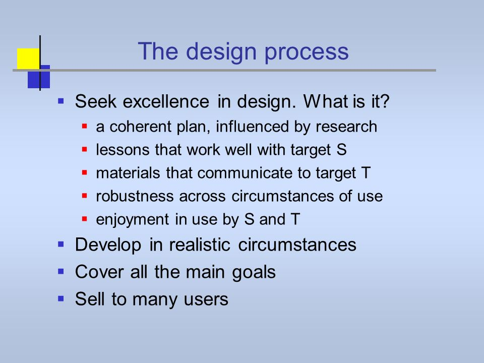 The design process Seek excellence in design. What is it? a coherent plan, influenced by research lessons that work well with target S materials that