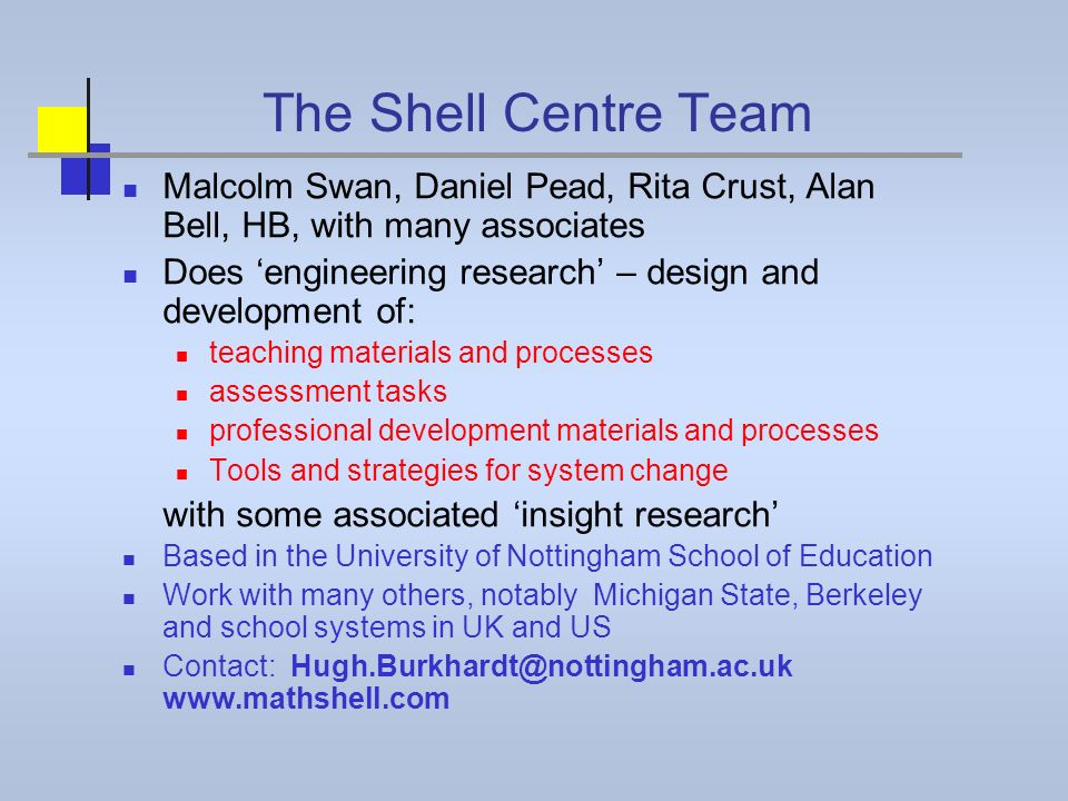 The Shell Centre Team Malcolm Swan, Daniel Pead, Rita Crust, Alan Bell, HB, with many associates Does engineering research – design and development of
